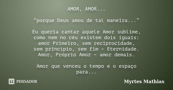 """AMOR, AMOR... """"porque Deus amou de tal maneira..."""" Eu queria cantar aquele Amor sublime, como nem no céu existem dois iguais: amor Primeiro, sem reciprocidade, ... Frase de Myrtes Mathias."""
