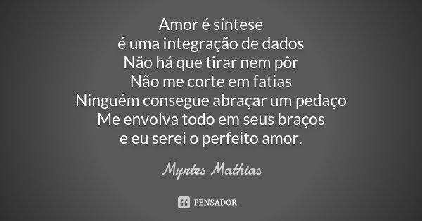 Amor é síntese é uma integração de dados Não há que tirar nem pôr Não me corte em fatias Ninguém consegue abraçar um pedaço Me envolva todo em seus braços e eu ... Frase de Myrtes Mathias.