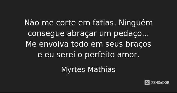 Não me corte em fatias. Ninguém consegue abraçar um pedaço... Me envolva todo em seus braços e eu serei o perfeito amor.... Frase de Myrtes Mathias.