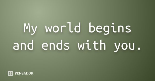 My world begins and ends with you.... Frase de Desconhecido.