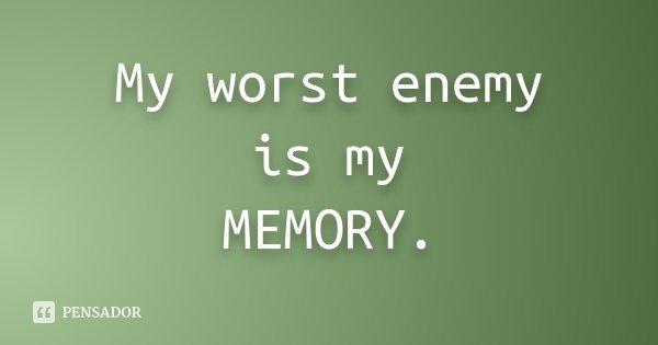 My worst enemy is my MEMORY.... Frase de Desconhecido.