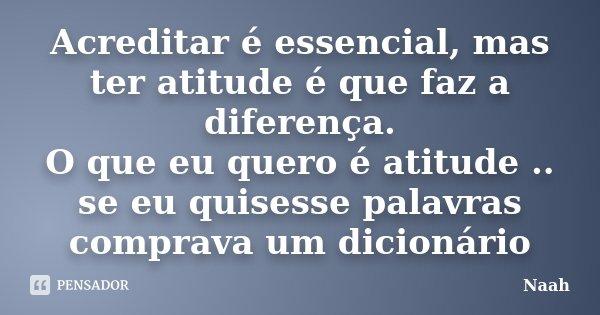 Acreditar é essencial, mas ter atitude é que faz a diferença. O que eu quero é atitude .. se eu quisesse palavras comprava um dicionário... Frase de Náah.