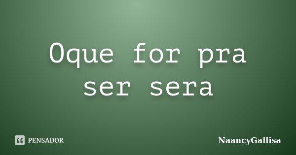 Oque for pra ser sera... Frase de NaancyGallisa.