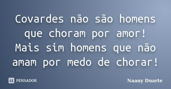 Covardes não são homens que choram por amor! Mais sim homens que não amam por medo de chorar!... Frase de Naany Duarte.