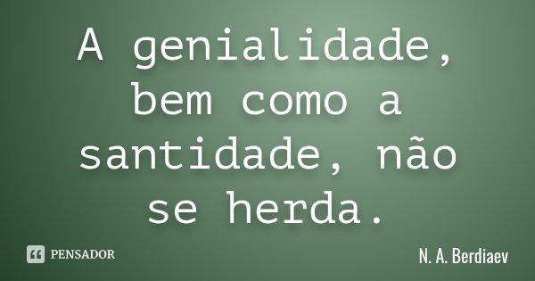A genialidade, bem como a santidade, não se herda.... Frase de N. A. Berdiaev.