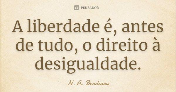 A liberdade é, antes de tudo, o direito à desigualdade.... Frase de N. A. Berdiaev.