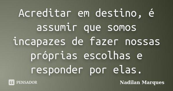 Acreditar em destino, é assumir que somos incapazes de fazer nossas próprias escolhas e responder por elas.... Frase de Nadilan Marques.