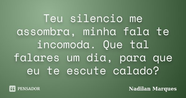 Teu silencio me assombra, minha fala te incomoda. Que tal falares um dia, para que eu te escute calado?... Frase de Nadilan Marques.