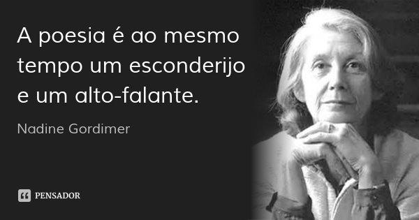 A poesia é ao mesmo tempo um esconderijo e um alto-falante.... Frase de Nadine Gordimer.