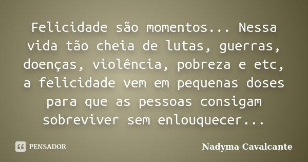 Felicidade são momentos... Nessa vida tão cheia de lutas, guerras, doenças, violência, pobreza e etc, a felicidade vem em pequenas doses para que as pessoas con... Frase de Nadyma Cavalcante.