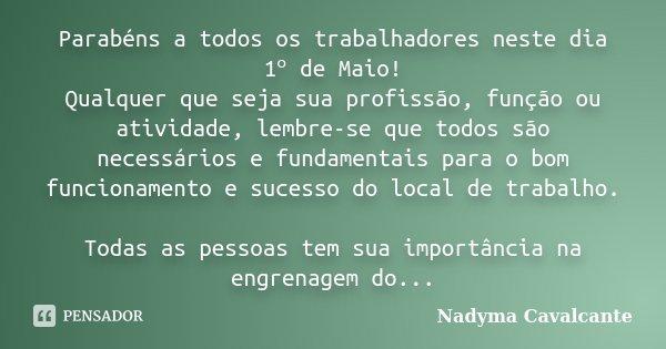 Parabéns a todos os trabalhadores neste dia 1ᵒ de Maio! Qualquer que seja sua profissão, função ou atividade, lembre-se que todos são necessários e fundam... Frase de Nadyma Cavalcante.