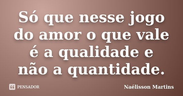 Só que nesse jogo do amor o que vale é a qualidade e não a quantidade.... Frase de Naélisson Martins.