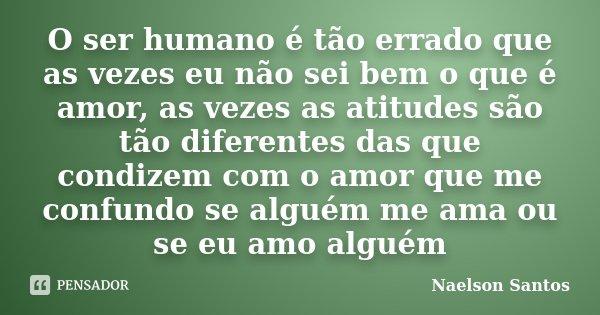 O ser humano é tão errado que as vezes eu não sei bem o que é amor, as vezes as atitudes são tão diferentes das que condizem com o amor que me confundo se algué... Frase de Naelson Santos.