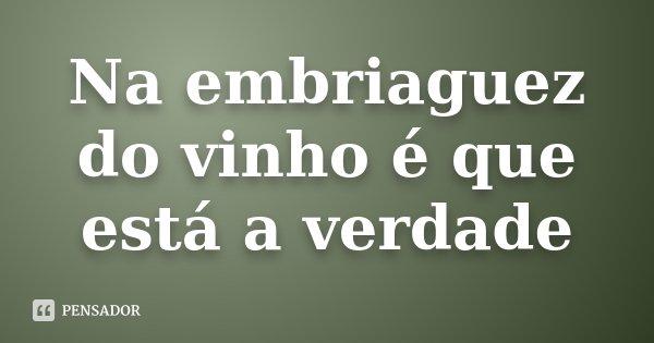 Na embriaguez do vinho é que está a verdade... Frase de Desconhecido.