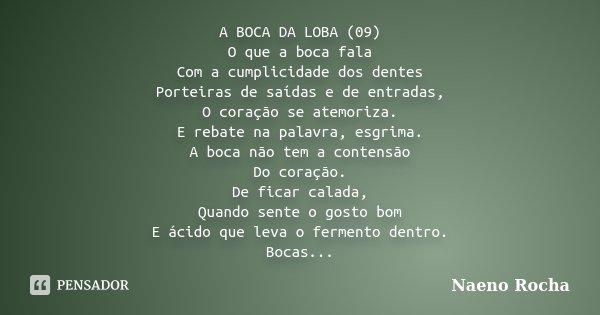 A BOCA DA LOBA (09) O que a boca fala Com a cumplicidade dos dentes Porteiras de saídas e de entradas, O coração se atemoriza. E rebate na palavra, esgrima. A b... Frase de Naeno Rocha.