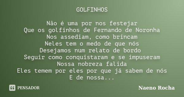 GOLFINHOS Não é uma por nos festejar Que os golfinhos de Fernando de Noronha Nos assediam, como brincam Neles tem o medo de que nós Desejamos num relato de bord... Frase de Naeno Rocha.