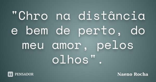 """""""Chro na distância e bem de perto, do meu amor, pelos olhos"""".... Frase de Naeno Rocha."""