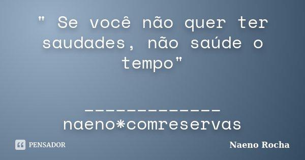 """"""" Se você não quer ter saudades, não saúde o tempo"""" _____________ naeno*comreservas... Frase de Naeno Rocha."""