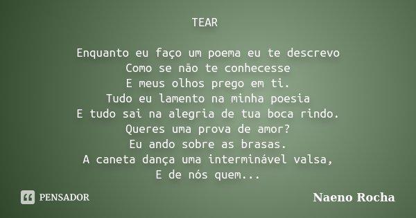 TEAR Enquanto eu faço um poema eu te descrevo Como se não te conhecesse E meus olhos prego em ti. Tudo eu lamento na minha poesia E tudo sai na alegria de tua b... Frase de Naeno Rocha.