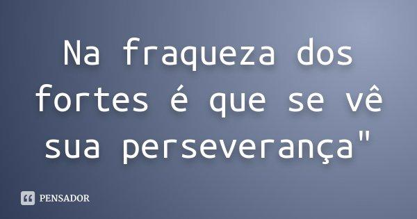 """Na fraqueza dos fortes é que se vê sua perseverança""""... Frase de Desconhecido."""