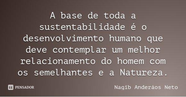 A base de toda a sustentabilidade é o desenvolvimento humano que deve contemplar um melhor relacionamento do homem com os semelhantes e a Natureza.... Frase de Nagib Anderáos Neto.