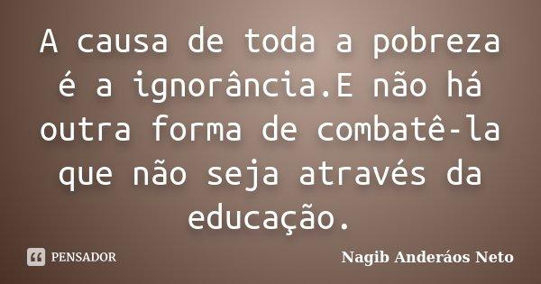 A causa de toda a pobreza é a ignorância.E não há outra forma de combatê-la que não seja através da educação.... Frase de Nagib Anderáos Neto.