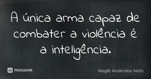 A única arma capaz de combater a violência é a inteligência.... Frase de Nagib Anderáos Neto.