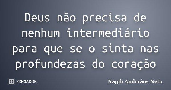 Deus não precisa de nenhum intermediário para que se o sinta nas profundezas do coração... Frase de Nagib Anderáos Neto.