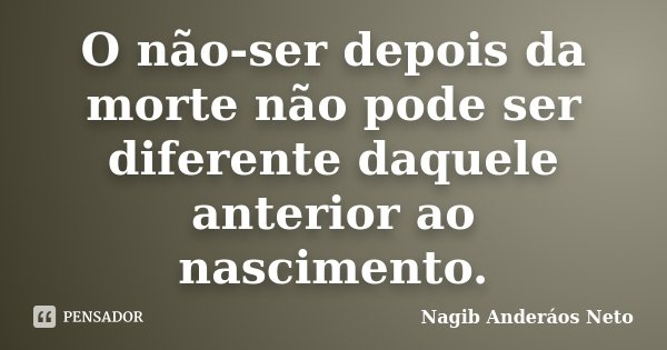 O não-ser depois da morte não pode ser diferente daquele anterior ao nascimento.... Frase de Nagib Anderáos Neto.