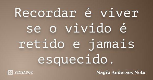 Recordar é viver se o vivido é retido e jamais esquecido.... Frase de Nagib Anderáos Neto.