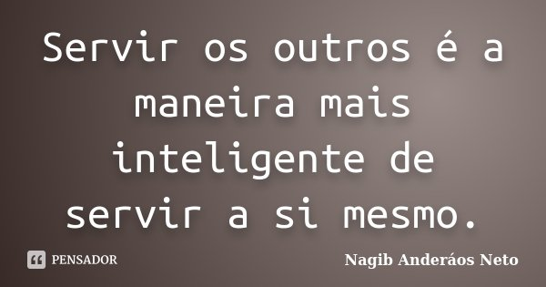 Servir os outros é a maneira mais inteligente de servir a si mesmo.... Frase de Nagib Anderáos Neto.