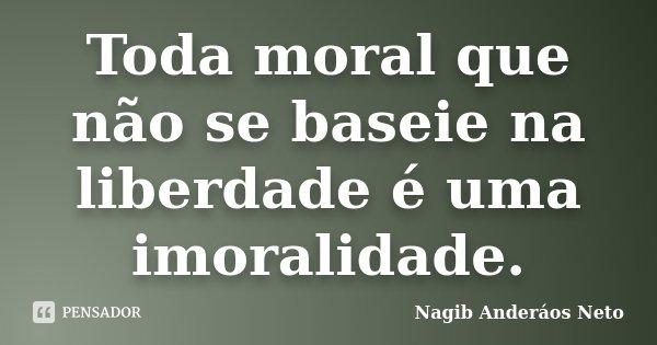 Toda moral que não se baseie na liberdade é uma imoralidade.... Frase de Nagib Anderáos Neto.