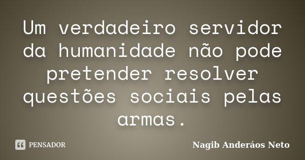 Um verdadeiro servidor da humanidade não pode pretender resolver questões sociais pelas armas.... Frase de Nagib Anderáos Neto.
