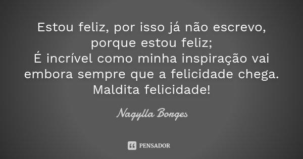 Estou feliz, por isso já não escrevo, porque estou feliz; É incrível como minha inspiração vai embora sempre que a felicidade chega. Maldita felicidade!... Frase de Nagylla Borges.