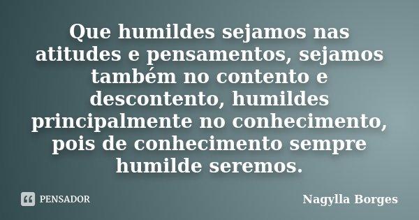 Que humildes sejamos nas atitudes e pensamentos, sejamos também no contento e descontento, humildes principalmente no conhecimento, pois de conhecimento sempre ... Frase de Nagylla Borges.
