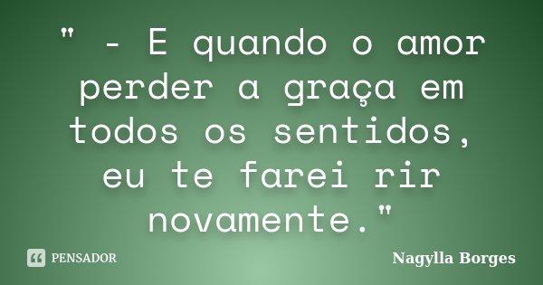 """"""" - E quando o amor perder a graça em todos os sentidos, eu te farei rir novamente.""""... Frase de Nagylla Borges."""