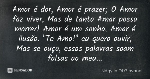"""Amor é dor, Amor é prazer; O Amor faz viver, Mas de tanto Amar posso morrer! Amor é um sonho. Amar é ilusão. """"Te Amo!"""" eu quero ouvir, Mas se ouço, es... Frase de Nágylla Di Giovanni."""