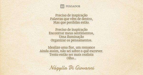 Preciso de inspiração Palavras que vêm de dentro, Mas que perdidas estão. Preciso de inspiração Encontrar meus sentimentos, Uma iluminação Organizar os pensamen... Frase de Nágylla Di Giovanni.