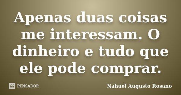 Apenas duas coisas me interessam. O dinheiro e tudo que ele pode comprar.... Frase de Nahuel Augusto Rosano.