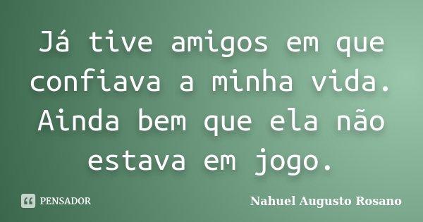 Já tive amigos em que confiava a minha vida. Ainda bem que ela não estava em jogo.... Frase de Nahuel Augusto Rosano.