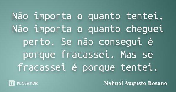 Não importa o quanto tentei. Não importa o quanto cheguei perto. Se não consegui é porque fracassei. Mas se fracassei é porque tentei.... Frase de Nahuel Augusto Rosano.