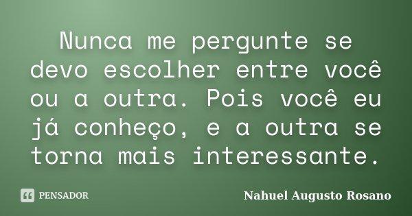 Nunca me pergunte se devo escolher entre você ou a outra. Pois você eu já conheço, e a outra se torna mais interessante.... Frase de Nahuel Augusto Rosano.