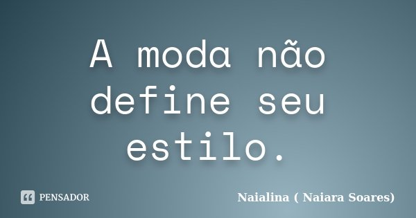 A moda não define seu estilo.... Frase de Naialina ( Naiara Soares).
