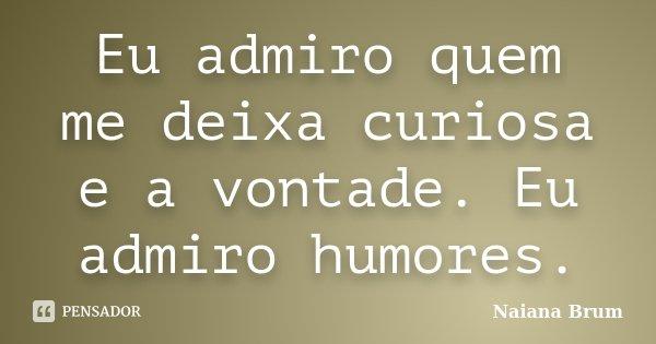 Eu admiro quem me deixa curiosa e a vontade. Eu admiro humores.... Frase de Naiana Brum.