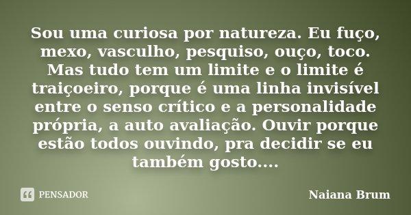 Sou uma curiosa por natureza. Eu fuço, mexo, vasculho, pesquiso, ouço, toco. Mas tudo tem um limite e o limite é traiçoeiro, porque é uma linha invisível entre ... Frase de Naiana Brum.