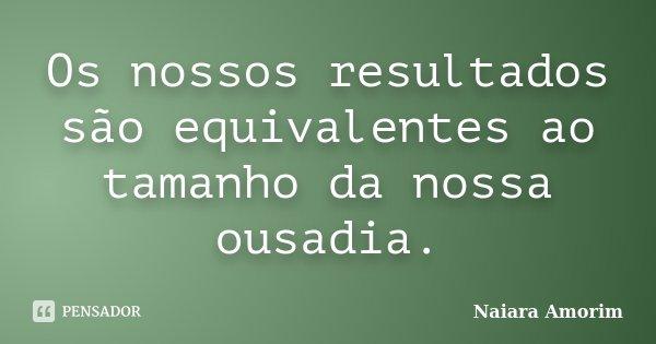 Os nossos resultados são equivalentes ao tamanho da nossa ousadia.... Frase de Naiara Amorim.