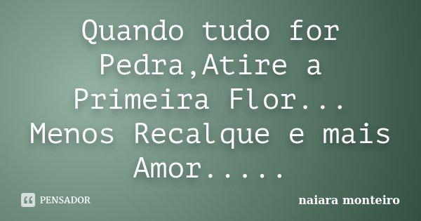 Quando tudo for Pedra,Atire a Primeira Flor... Menos Recalque e mais Amor........ Frase de Naiara monteiro.