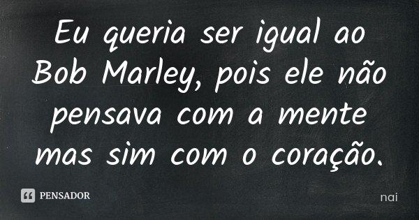Eu queria ser igual ao Bob Marley, pois ele não pensava com a mente mas sim com o coração.... Frase de nai.
