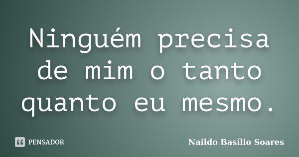 Ninguém precisa de mim o tanto quanto eu mesmo.... Frase de Naildo Basílio Soares.