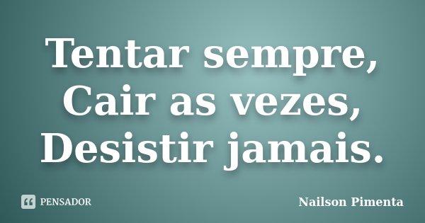 Tentar sempre, Cair as vezes, Desistir jamais.... Frase de Nailson Pimenta.